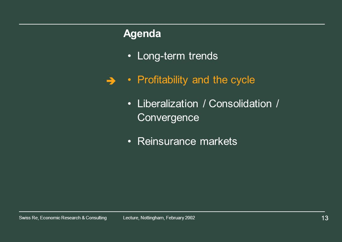 Swiss Re, Economic Research & ConsultingLecture, Nottingham, February Agenda Long-term trends Profitability and the cycle Liberalization / Consolidation / Convergence Reinsurance markets
