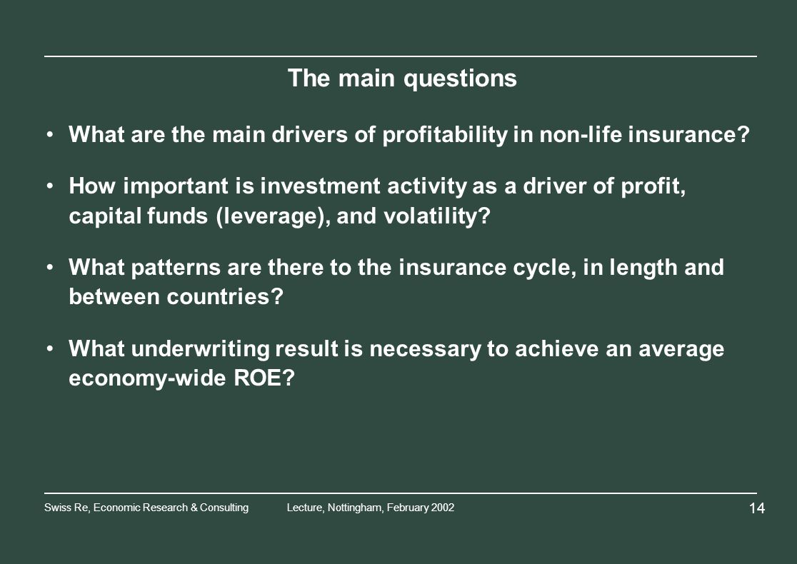 Swiss Re, Economic Research & ConsultingLecture, Nottingham, February The main questions What are the main drivers of profitability in non-life insurance.