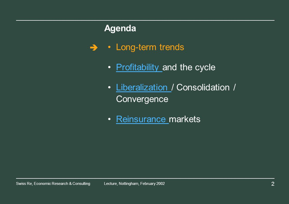 Swiss Re, Economic Research & ConsultingLecture, Nottingham, February Agenda Long-term trends Profitability and the cycleProfitability Liberalization / Consolidation / ConvergenceLiberalization Reinsurance marketsReinsurance