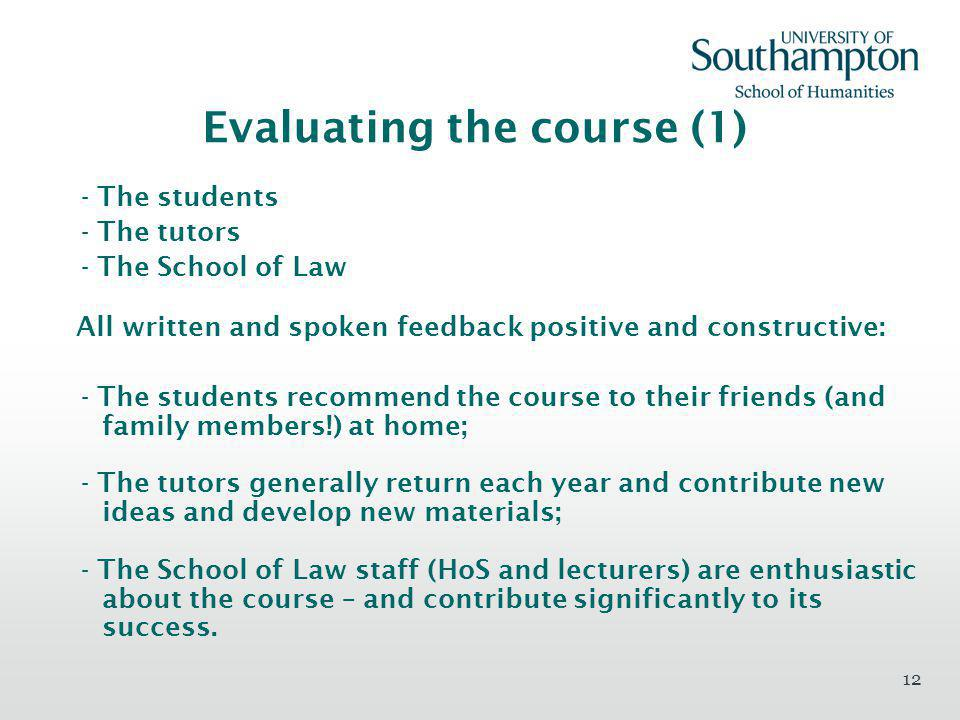 12 Evaluating the course (1) - The students - The tutors - The School of Law All written and spoken feedback positive and constructive: - The students