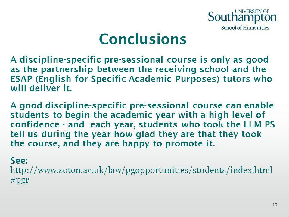 15 Conclusions A discipline-specific pre-sessional course is only as good as the partnership between the receiving school and the ESAP (English for Specific Academic Purposes) tutors who will deliver it.