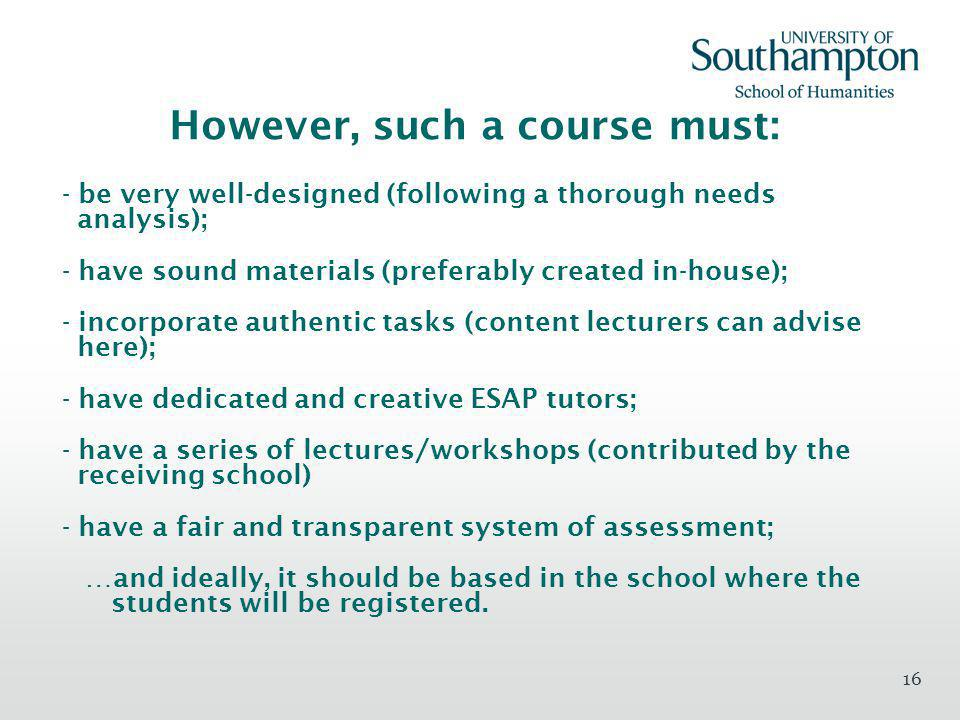 16 However, such a course must: - be very well-designed (following a thorough needs analysis); - have sound materials (preferably created in-house); - incorporate authentic tasks (content lecturers can advise here); - have dedicated and creative ESAP tutors; - have a series of lectures/workshops (contributed by the receiving school) - have a fair and transparent system of assessment; …and ideally, it should be based in the school where the students will be registered.