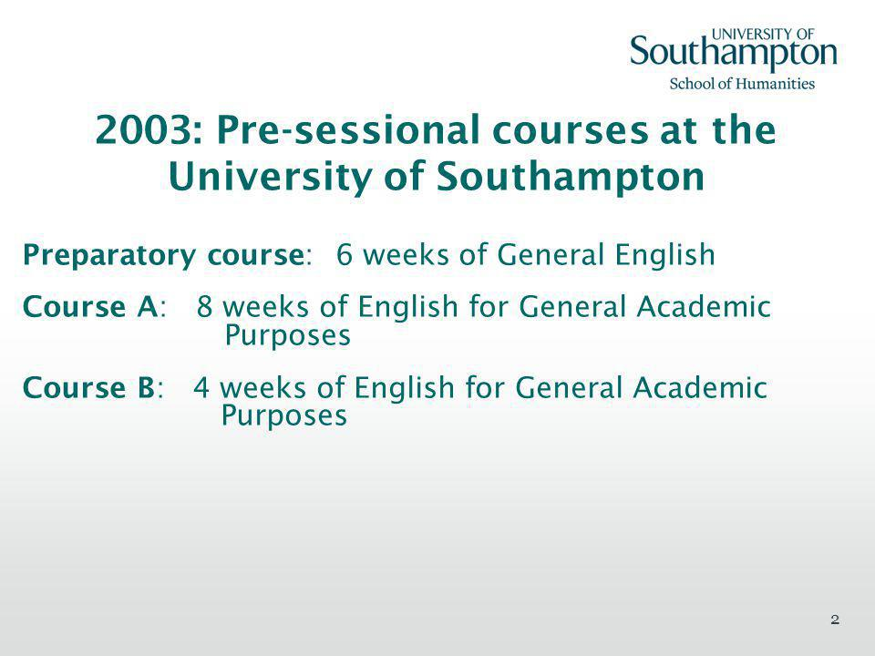 2 2003: Pre-sessional courses at the University of Southampton Preparatory course: 6 weeks of General English Course A: 8 weeks of English for General Academic Purposes Course B: 4 weeks of English for General Academic Purposes