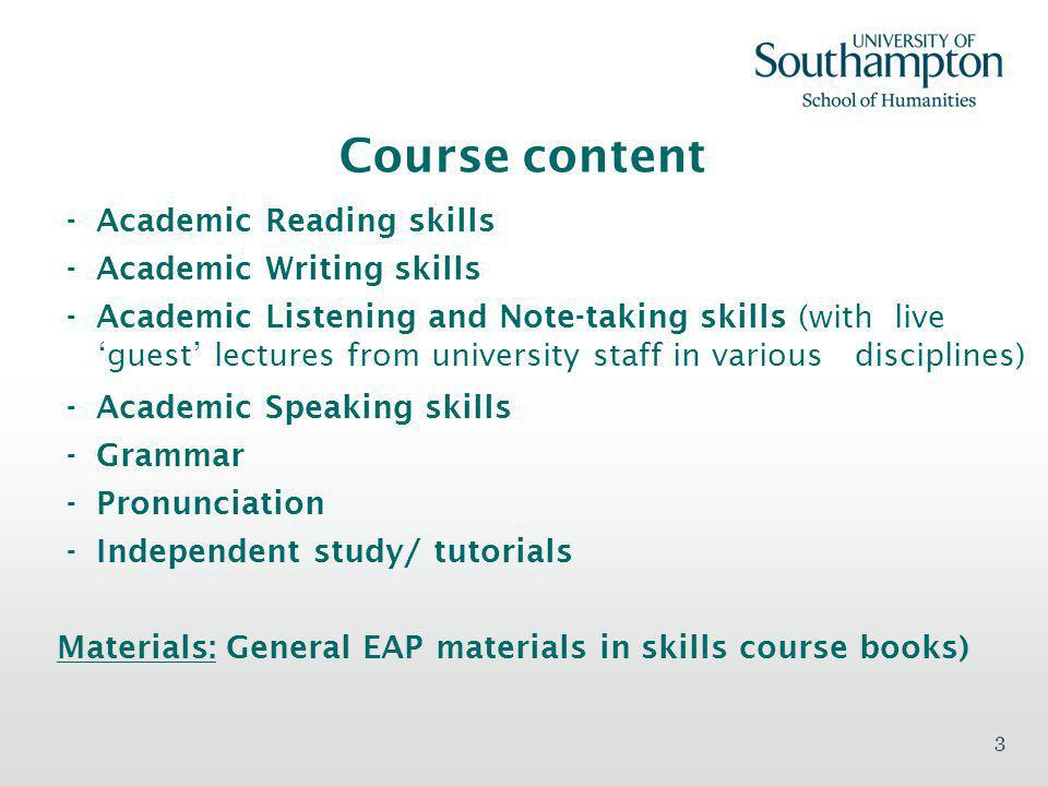 3 Course content - Academic Reading skills - Academic Writing skills - Academic Listening and Note-taking skills (with live guest lectures from university staff in various disciplines) - Academic Speaking skills - Grammar - Pronunciation - Independent study/ tutorials Materials: General EAP materials in skills course books)