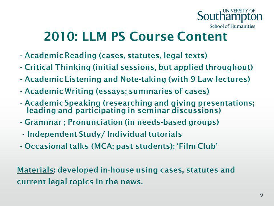 9 2010: LLM PS Course Content - Academic Reading (cases, statutes, legal texts) - Critical Thinking (initial sessions, but applied throughout) - Academic Listening and Note-taking (with 9 Law lectures) - Academic Writing (essays; summaries of cases) - Academic Speaking (researching and giving presentations; leading and participating in seminar discussions) - Grammar ; Pronunciation (in needs-based groups) - Independent Study/ Individual tutorials - Occasional talks (MCA; past students); Film Club Materials: developed in-house using cases, statutes and current legal topics in the news.