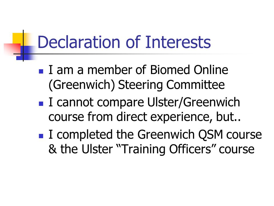 Declaration of Interests I am a member of Biomed Online (Greenwich) Steering Committee I cannot compare Ulster/Greenwich course from direct experience, but..
