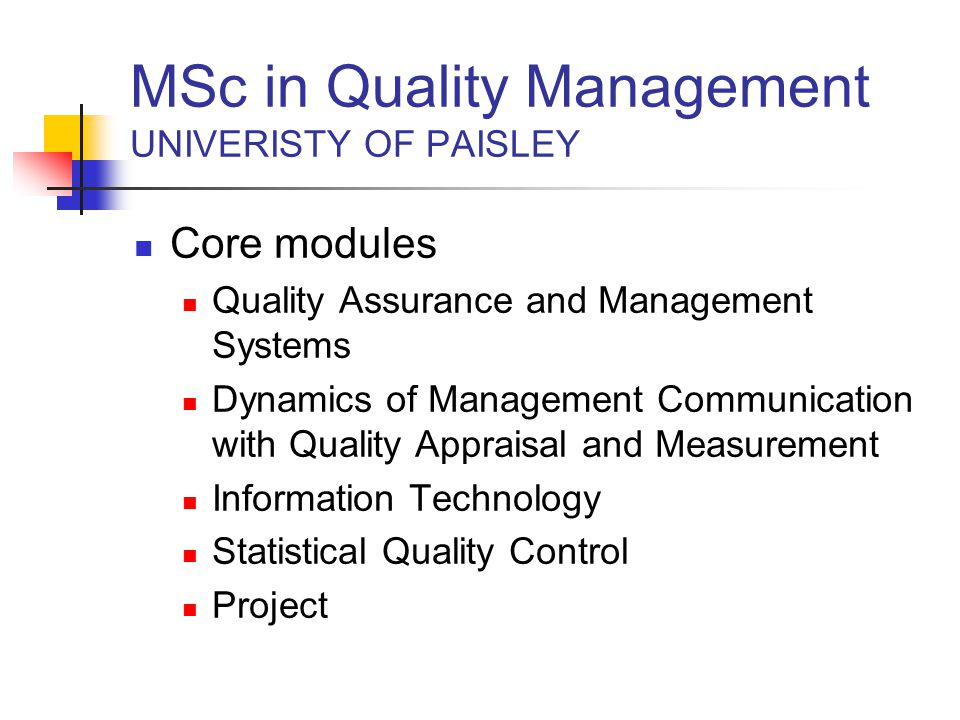 MSc in Quality Management UNIVERISTY OF PAISLEY Core modules Quality Assurance and Management Systems Dynamics of Management Communication with Quality Appraisal and Measurement Information Technology Statistical Quality Control Project