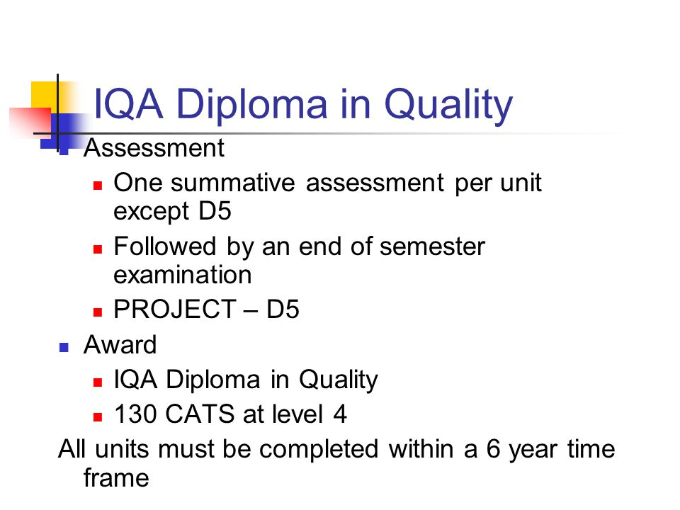 IQA Diploma in Quality Assessment One summative assessment per unit except D5 Followed by an end of semester examination PROJECT – D5 Award IQA Diploma in Quality 130 CATS at level 4 All units must be completed within a 6 year time frame