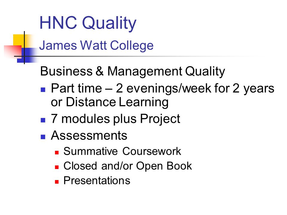 HNC Quality James Watt College Business & Management Quality Part time – 2 evenings/week for 2 years or Distance Learning 7 modules plus Project Assessments Summative Coursework Closed and/or Open Book Presentations