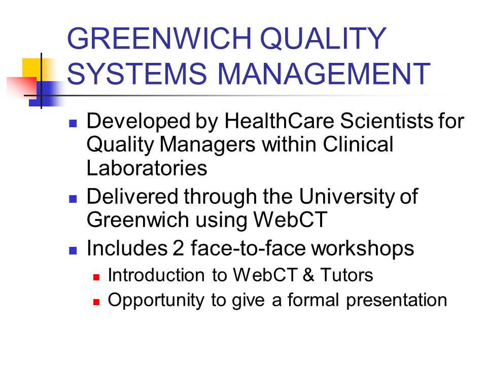 GREENWICH QUALITY SYSTEMS MANAGEMENT Developed by HealthCare Scientists for Quality Managers within Clinical Laboratories Delivered through the University of Greenwich using WebCT Includes 2 face-to-face workshops Introduction to WebCT & Tutors Opportunity to give a formal presentation