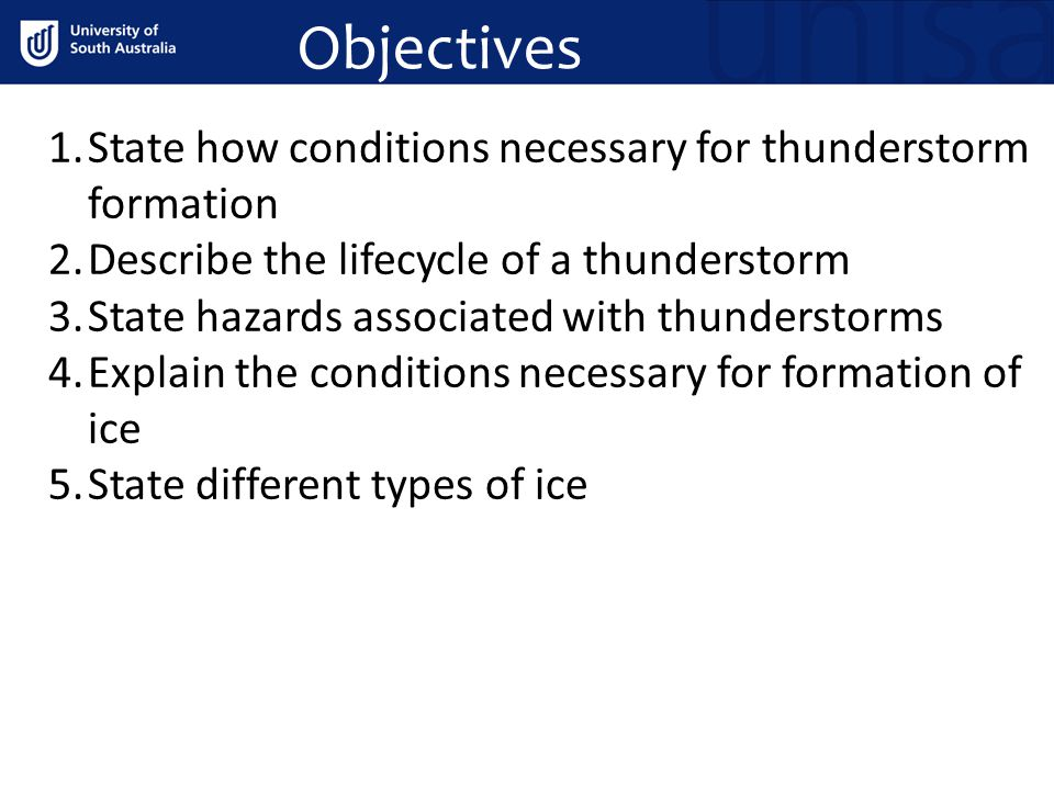 Objectives 1.State how conditions necessary for thunderstorm formation 2.Describe the lifecycle of a thunderstorm 3.State hazards associated with thunderstorms 4.Explain the conditions necessary for formation of ice 5.State different types of ice