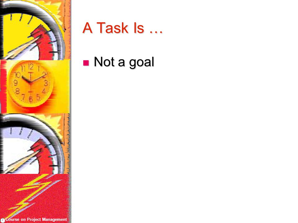 Course on Project Management A Task Is … Not a goal Not a goal