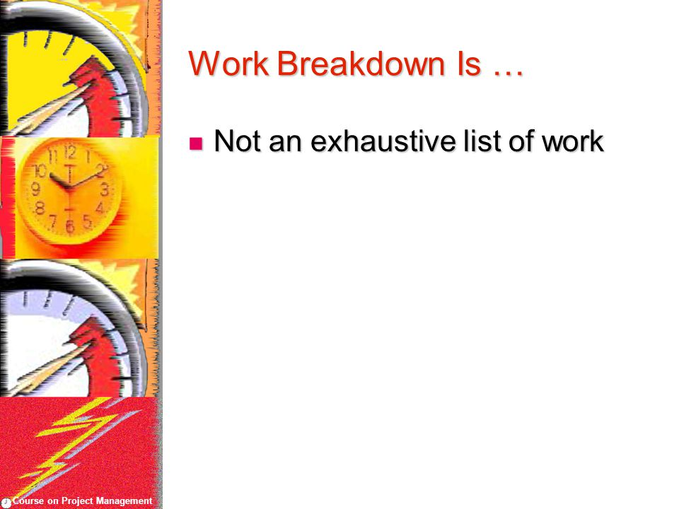Course on Project Management Work Breakdown Is … Not an exhaustive list of work Not an exhaustive list of work