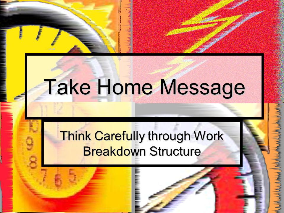 Take Home Message Think Carefully through Work Breakdown Structure
