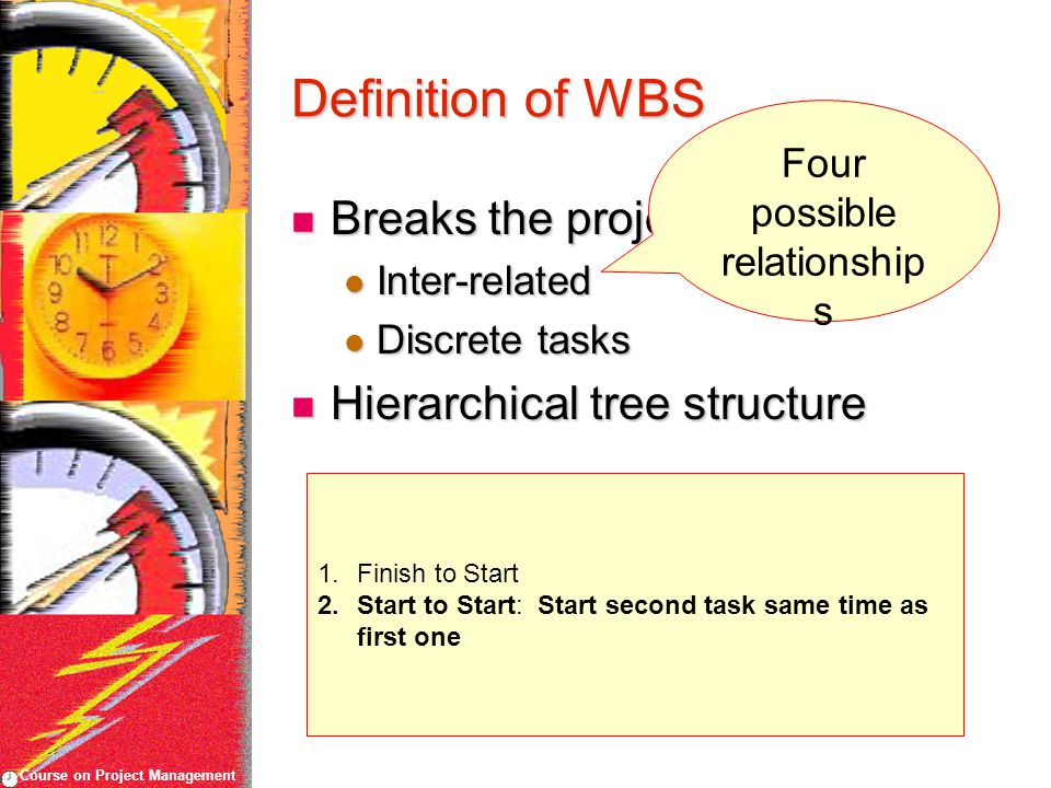 Course on Project Management Definition of WBS Breaks the project scope Breaks the project scope Inter-related Inter-related Discrete tasks Discrete t