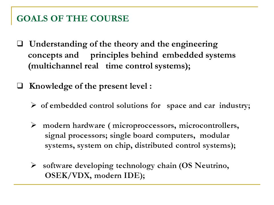 GOALS OF THE COURSE Understanding of the theory and the engineering concepts and principles behind embedded systems (multichannel real time control systems); Knowledge of the present level : of embedded control solutions for space and car industry; modern hardware ( microproccessors, microcontrollers, signal processors; single board computers, modular systems, system on chip, distributed control systems); software developing technology chain (OS Neutrino, OSEK/VDX, modern IDE);