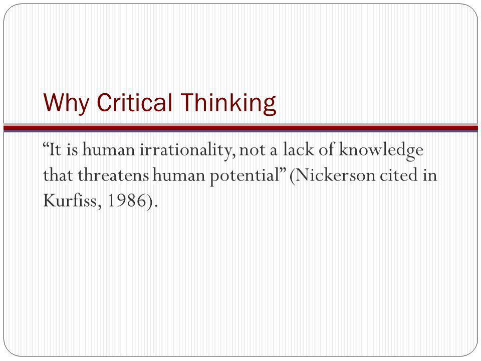 Teaching for critical thinking Know your content Know what constitutes critical thinking Rethink your content as a MODE of thinking Thinking biologically Thinking economically Thinking like an animal geneticist Design teaching as experiences based in questioning, problem solving, experience, and thinking Learn content Build critical thinking skills Enhance critical thinking disposition