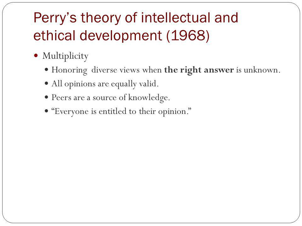 Perrys theory of intellectual and ethical development (1968) Relativism Opinions vary in value.
