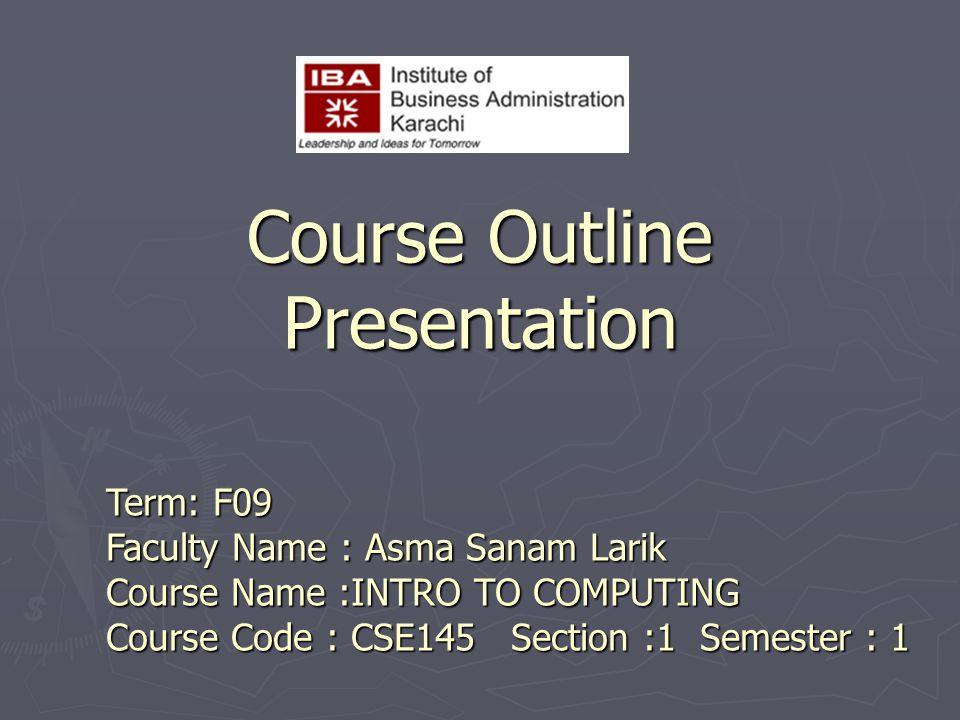 Course Outline Presentation Term: F09 Faculty Name : Asma Sanam Larik Course Name :INTRO TO COMPUTING Course Code : CSE145 Section :1 Semester : 1
