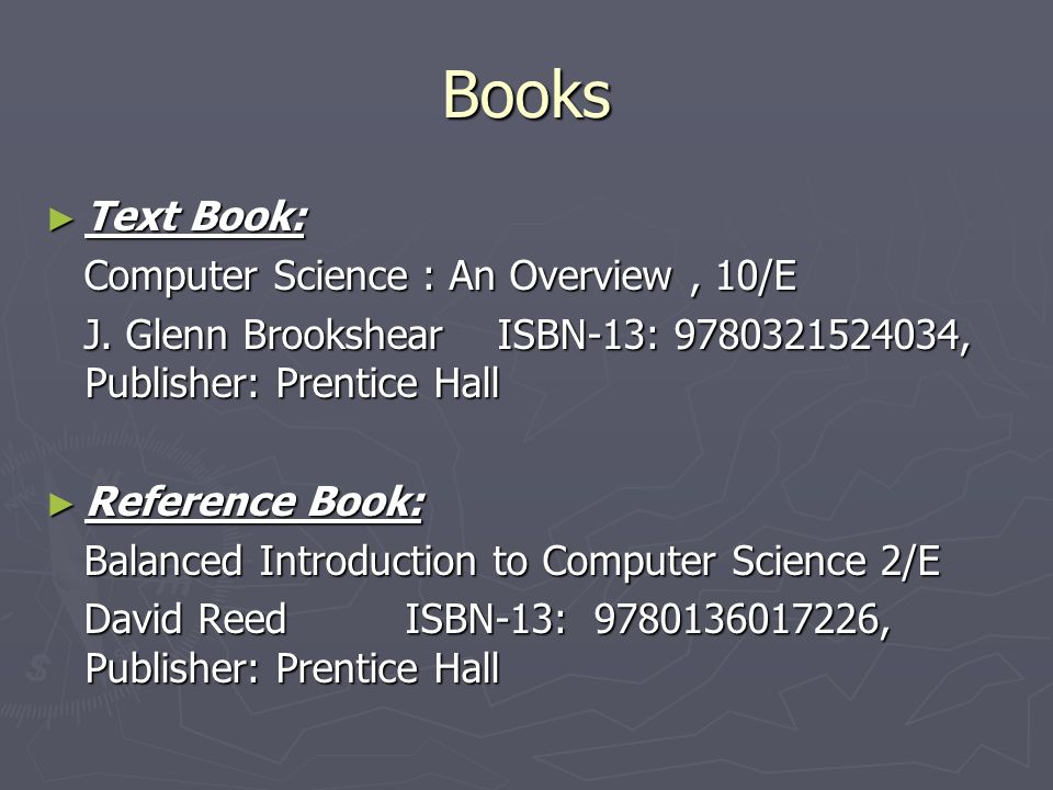Books Text Book: Text Book: Computer Science : An Overview, 10/E Computer Science : An Overview, 10/E J. Glenn Brookshear ISBN-13: 9780321524034, Publ