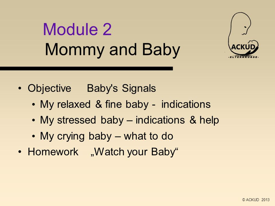 Module 2 Mommy and Baby Objective Baby s Signals My relaxed & fine baby - indications My stressed baby – indications & help My crying baby – what to do Homework Watch your Baby © ACKUD 2013