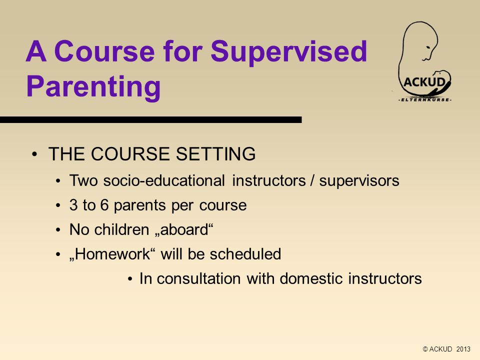 A Course for Supervised Parenting THE COURSE SETTING Two socio-educational instructors / supervisors 3 to 6 parents per course No children aboard Homework will be scheduled In consultation with domestic instructors © ACKUD 2013