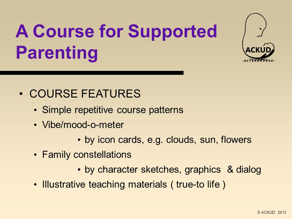 A Course for Supported Parenting COURSE FEATURES Simple repetitive course patterns Vibe/mood-o-meter by icon cards, e.g.