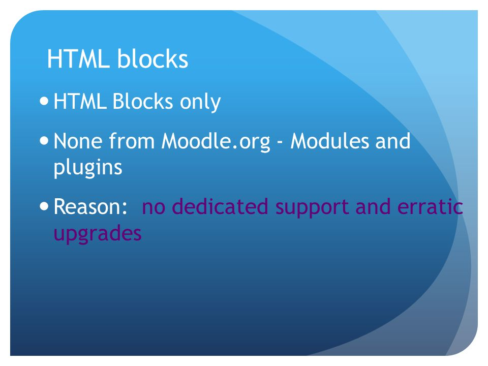 HTML blocks HTML Blocks only None from Moodle.org - Modules and plugins Reason: no dedicated support and erratic upgrades