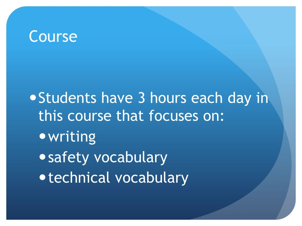 Course Students have 3 hours each day in this course that focuses on: writing safety vocabulary technical vocabulary