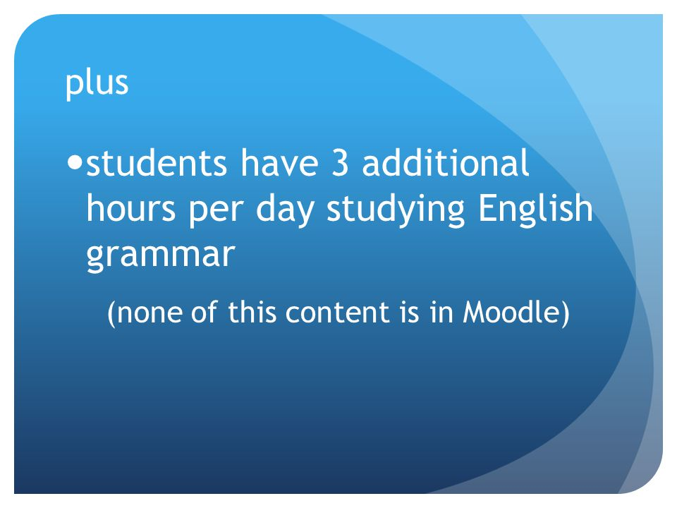 plus students have 3 additional hours per day studying English grammar (none of this content is in Moodle)