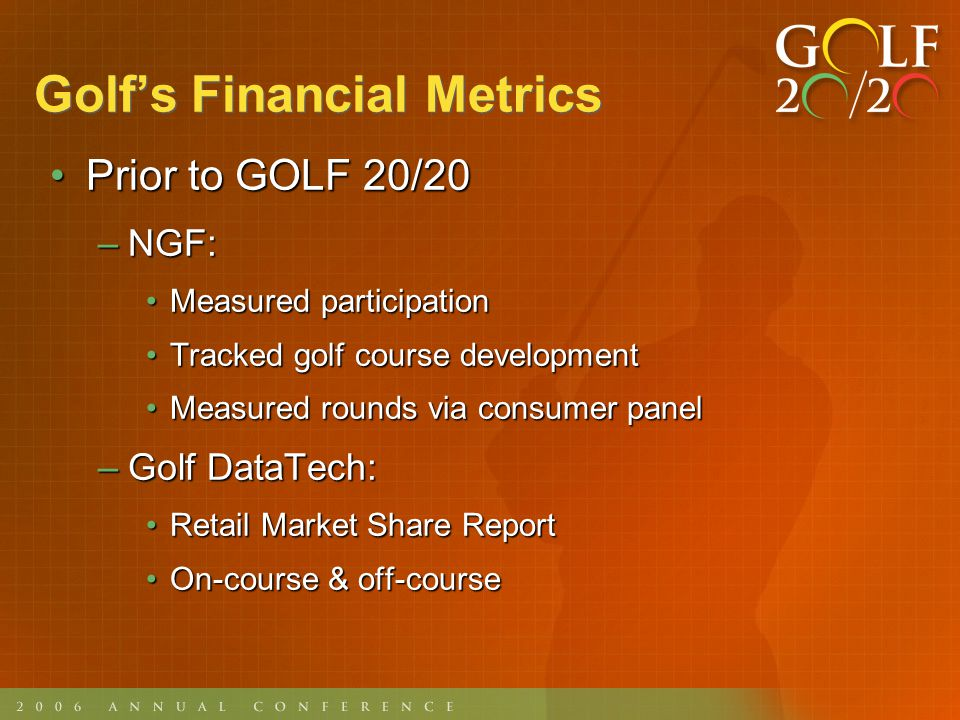 Golfs Financial Metrics InternationalInternational –Establish relationships that can provide information in both established and emerging locations –Track facility development globally –Catalogue governmental, environmental attitudes toward development –Encourage measurement of all activities, share models and metric strategies