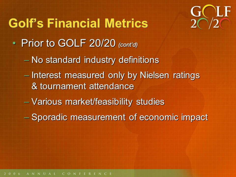 Golfs Financial Metrics Since GOLF 20/20Since GOLF 20/20 –Established consistent definitions –Major Segmentation Study in 2001 has served as a foundation for much of our growth activity –NGF and Golf DataTech gathered data directly from facilities on rounds with input from PGA and NGCOA –PGA TOUR included monthly ESPN Sports Poll as a measurement of interest, as well as ratings and attendance
