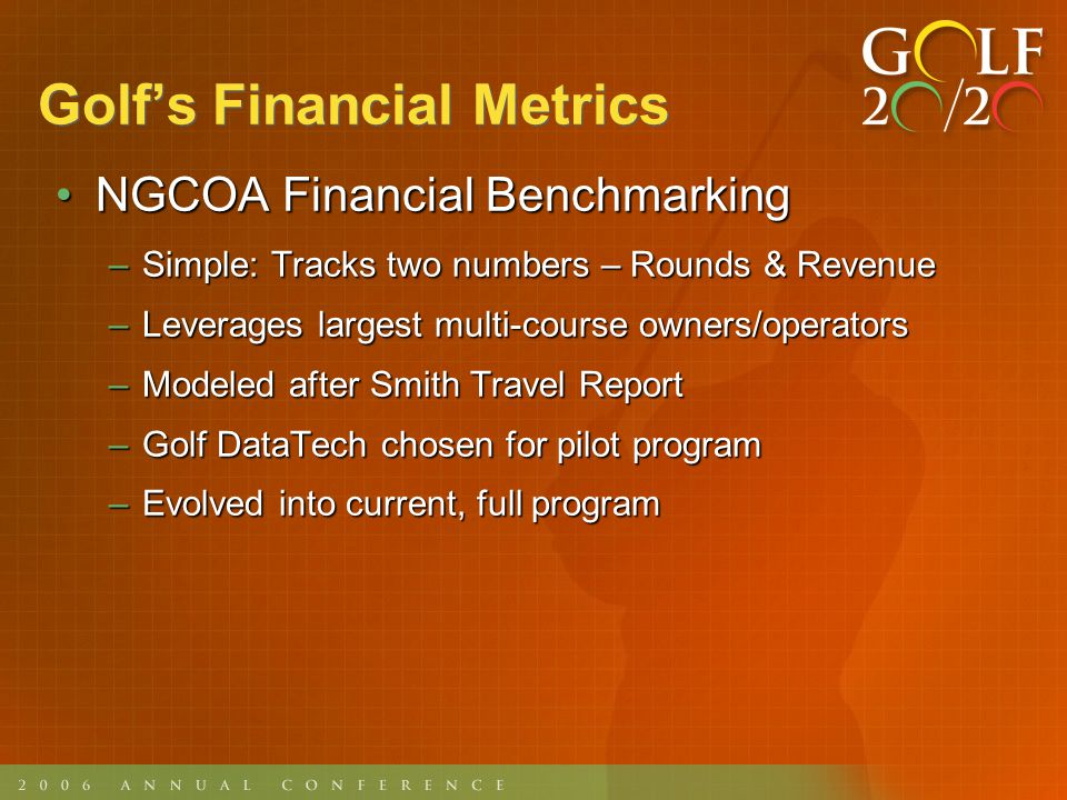 NGCOA Financial BenchmarkingNGCOA Financial Benchmarking –Simple: Tracks two numbers – Rounds & Revenue –Leverages largest multi-course owners/operators –Modeled after Smith Travel Report –Golf DataTech chosen for pilot program –Evolved into current, full program
