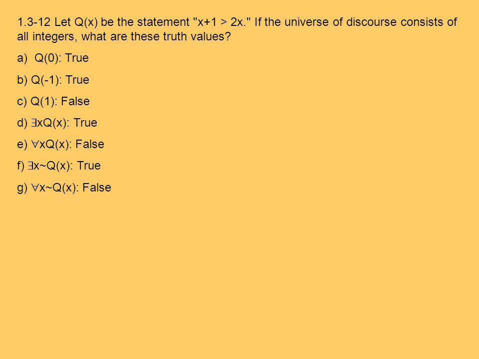 1.3-12 Let Q(x) be the statement x+1 > 2x. If the universe of discourse consists of all integers, what are these truth values.