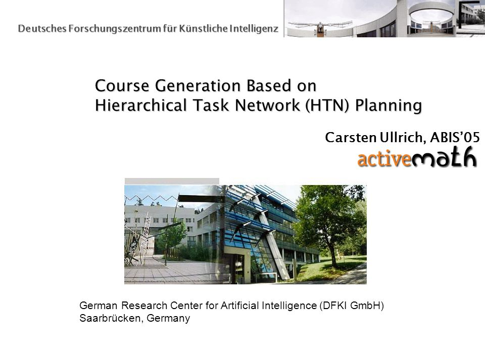German Research Center for Artificial Intelligence (DFKI GmbH) Saarbrücken, Germany Deutsches Forschungszentrum für Künstliche Intelligenz Course Generation Based on Hierarchical Task Network (HTN) Planning Carsten Ullrich, ABIS05