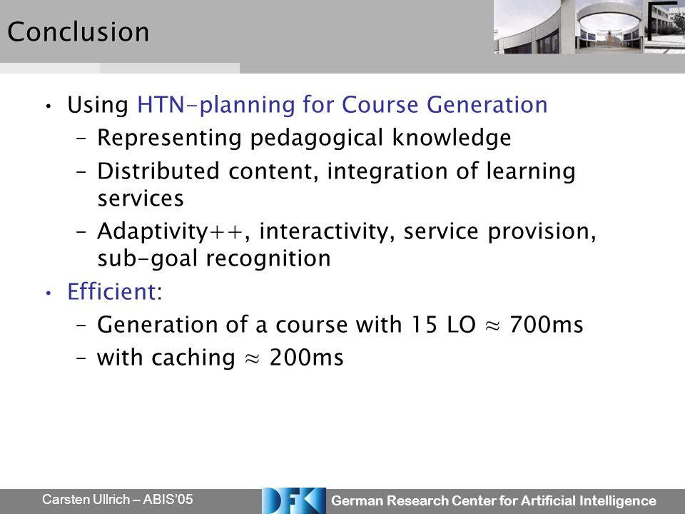 German Research Center for Artificial Intelligence Carsten Ullrich – ABIS05Conclusion Using HTN-planning for Course Generation –Representing pedagogic