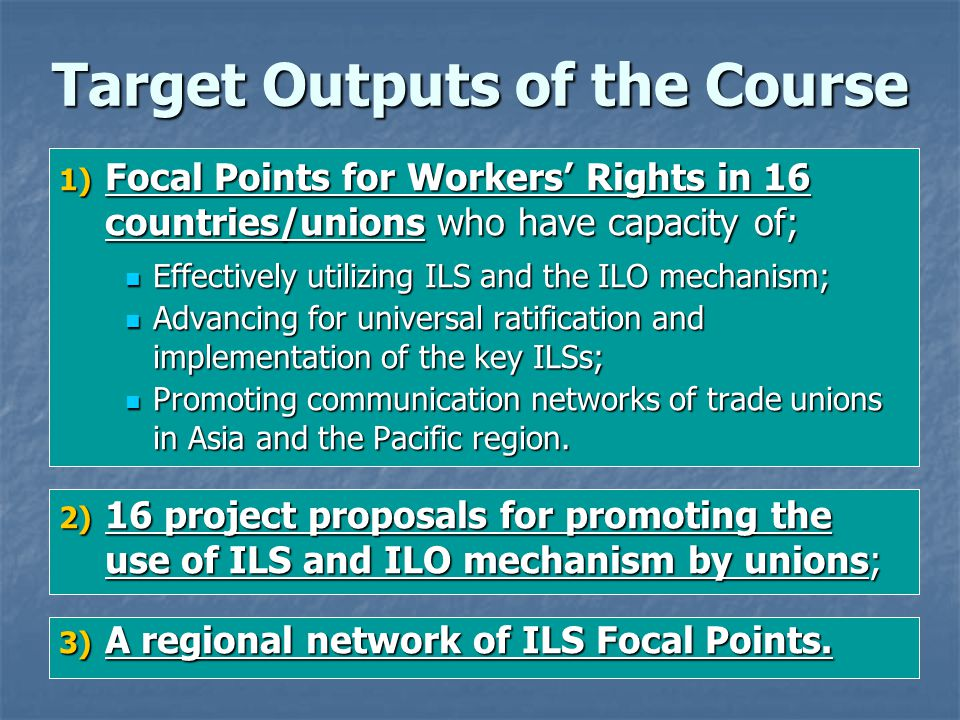 Check List for Achievements of the Immediate Objectives The political, economic and social background for the workers rights situations today; The political, economic and social background for the workers rights situations today; The possibilities and limitations of the ILS and ILO mechanisms; The possibilities and limitations of the ILS and ILO mechanisms; Types and difference of international labour standards (Conventions, Recommendations, Declarations and Resolutions); Types and difference of international labour standards (Conventions, Recommendations, Declarations and Resolutions); The procedures for discussion, adoption, submission, ratification and notification of a new international labour standard; The procedures for discussion, adoption, submission, ratification and notification of a new international labour standard; The supervisory mechanisms of ILS, including regular procedures (Article 22 Reports on ratified Conventions and General Surveys) and special procedures (Article 24 Representation and Article 26 Complaint); The supervisory mechanisms of ILS, including regular procedures (Article 22 Reports on ratified Conventions and General Surveys) and special procedures (Article 24 Representation and Article 26 Complaint); The roles of the supervisory bodies of the ILO, including Committee of Experts (CEACR), and Conference Committee on Application of Conventions and Recommendations (CCACR); The roles of the supervisory bodies of the ILO, including Committee of Experts (CEACR), and Conference Committee on Application of Conventions and Recommendations (CCACR); The effect of ILO Declaration on F.P.R.W.