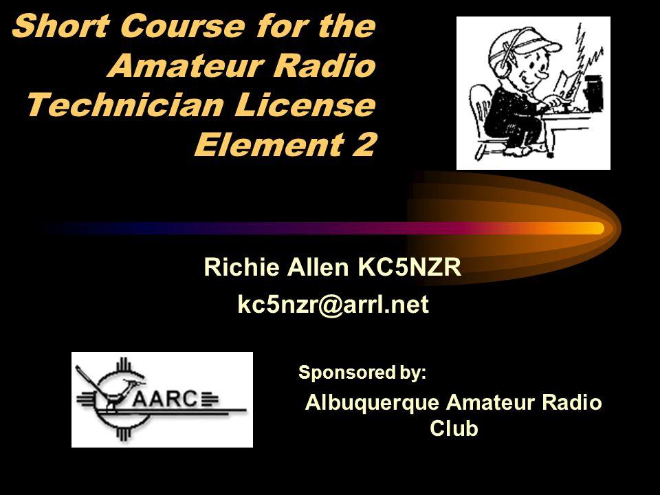 Short Course for the Amateur Radio Technician License Element 2 Richie Allen KC5NZR kc5nzr@arrl.net Sponsored by: Albuquerque Amateur Radio Club
