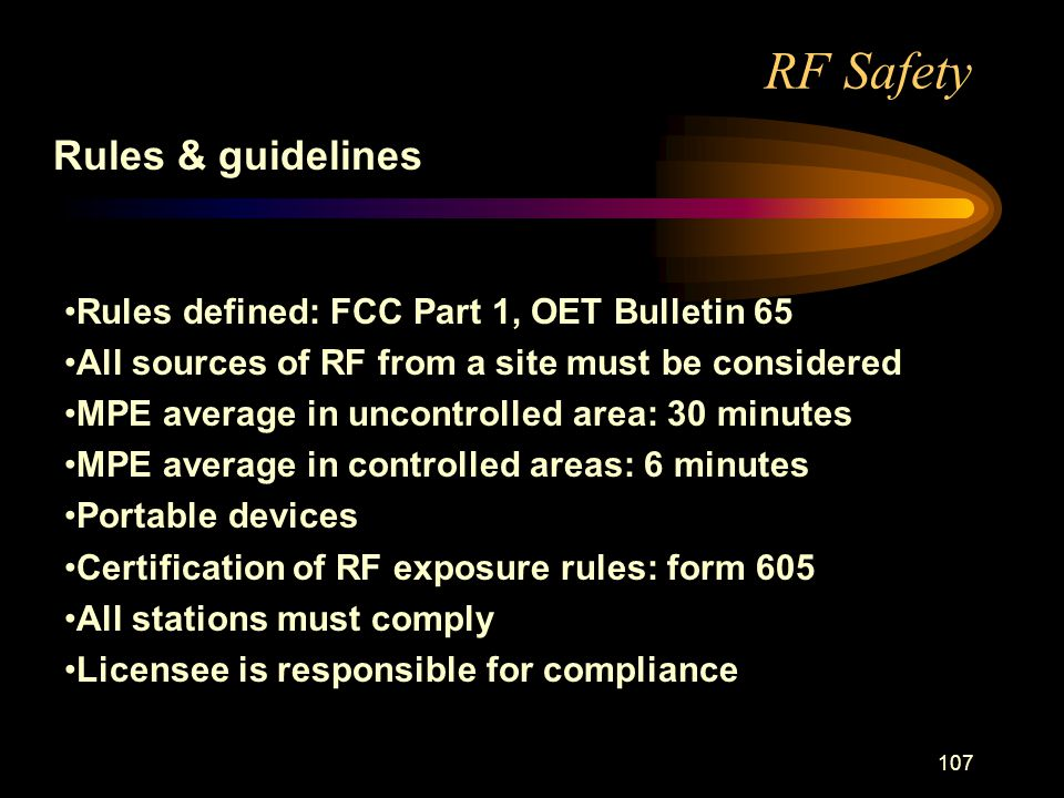 107 RF Safety Rules & guidelines Rules defined: FCC Part 1, OET Bulletin 65 All sources of RF from a site must be considered MPE average in uncontrolled area: 30 minutes MPE average in controlled areas: 6 minutes Portable devices Certification of RF exposure rules: form 605 All stations must comply Licensee is responsible for compliance