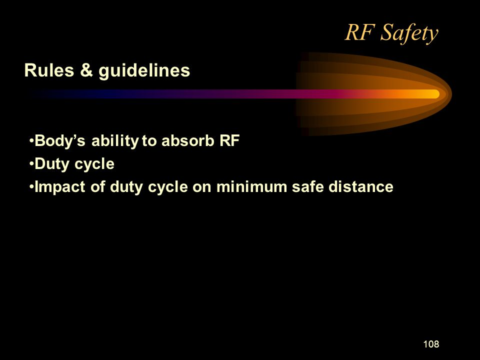 108 RF Safety Rules & guidelines Bodys ability to absorb RF Duty cycle Impact of duty cycle on minimum safe distance