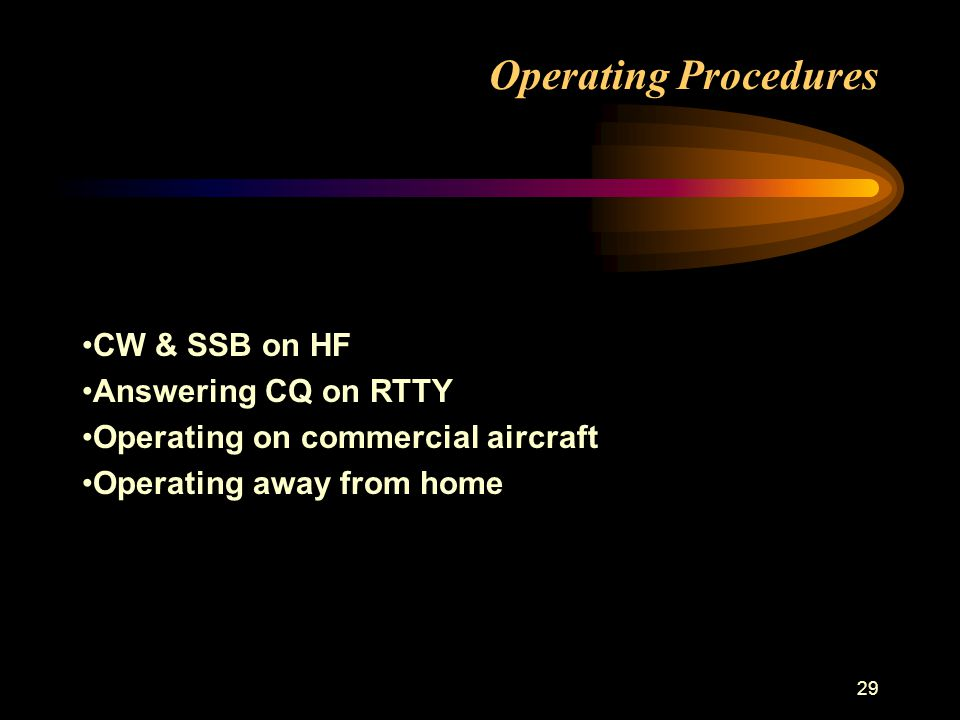 29 Operating Procedures CW & SSB on HF Answering CQ on RTTY Operating on commercial aircraft Operating away from home