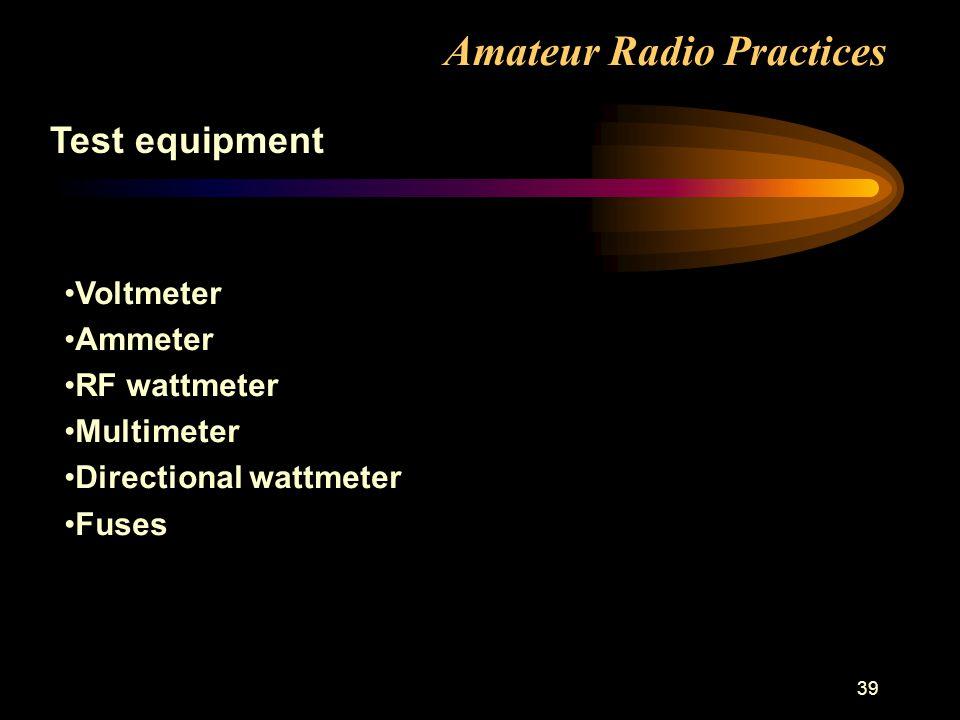 39 Amateur Radio Practices Test equipment Voltmeter Ammeter RF wattmeter Multimeter Directional wattmeter Fuses