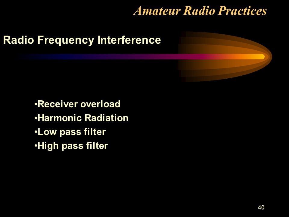 40 Amateur Radio Practices Radio Frequency Interference Receiver overload Harmonic Radiation Low pass filter High pass filter