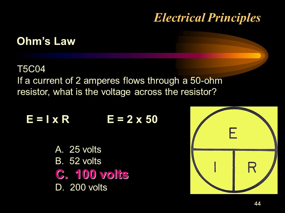 44 Electrical Principles Ohms Law T5C04 If a current of 2 amperes flows through a 50-ohm resistor, what is the voltage across the resistor.