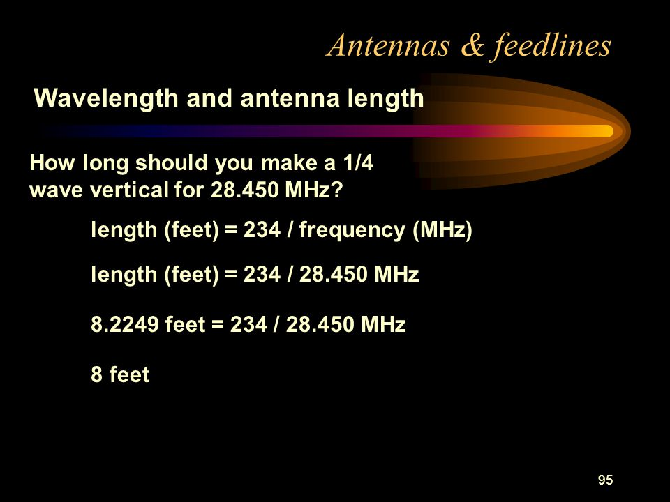95 Antennas & feedlines Wavelength and antenna length length (feet) = 234 / frequency (MHz) How long should you make a 1/4 wave vertical for MHz.