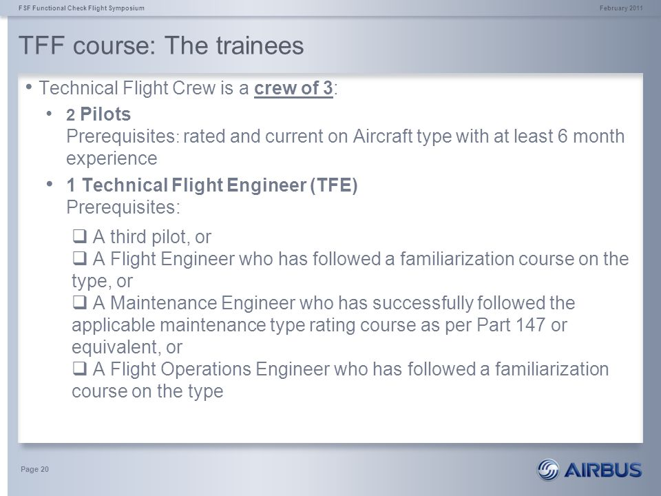TFF course: The trainees February 2011FSF Functional Check Flight Symposium Page 20 Technical Flight Crew is a crew of 3: 2 Pilots Prerequisites : rat