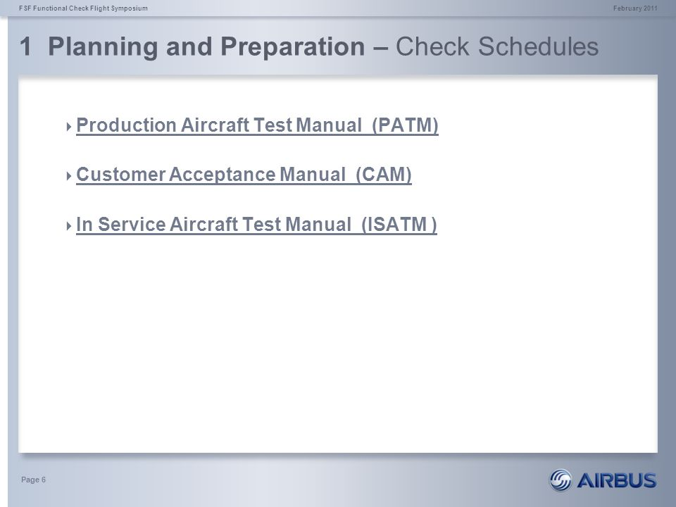 1 Planning and Preparation – Check Schedules February 2011FSF Functional Check Flight Symposium Page 7 Production Aircraft Test Manual (PATM) Tests on new serial a/c after production The purpose of the PATM is to demonstrate that the aircraft: * conforms with the type and individual certificate to a Certificate of Airworthiness Standard * meets its specifications, * meets the standards of quality required for delivery Under EASA Airbus Production Organisation Approval (POA), accepted as such by the FAA and most other authorities.
