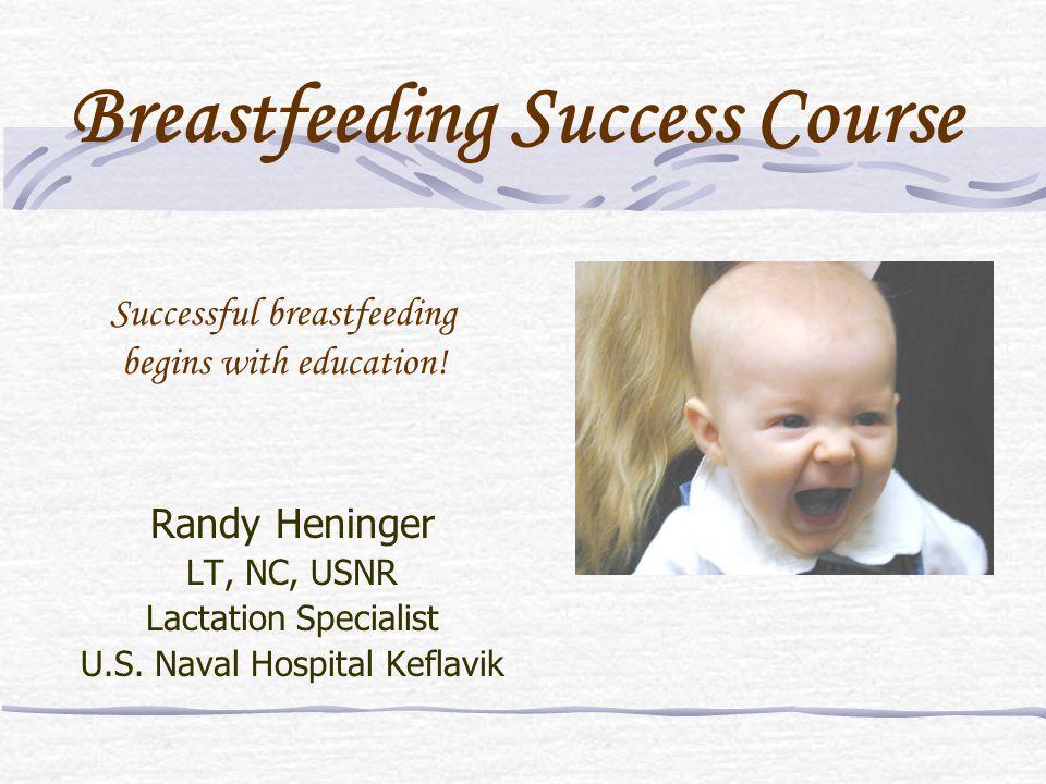 Successful breastfeeding begins with education! Randy Heninger LT, NC, USNR Lactation Specialist U.S. Naval Hospital Keflavik Breastfeeding Success Co