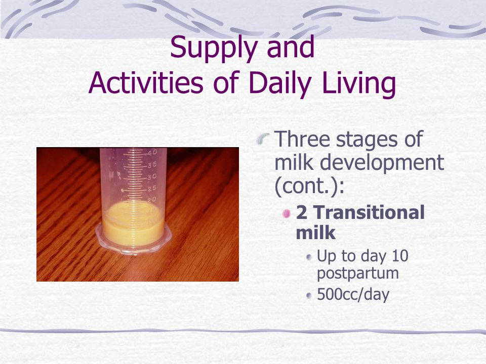 Supply and Activities of Daily Living Three stages of milk development (cont.): 2 Transitional milk Up to day 10 postpartum 500cc/day