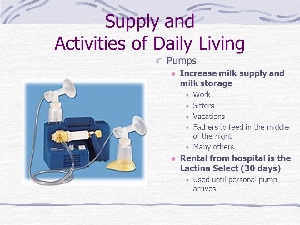 Supply and Activities of Daily Living Pumps Increase milk supply and milk storage Work Sitters Vacations Fathers to feed in the middle of the night Ma